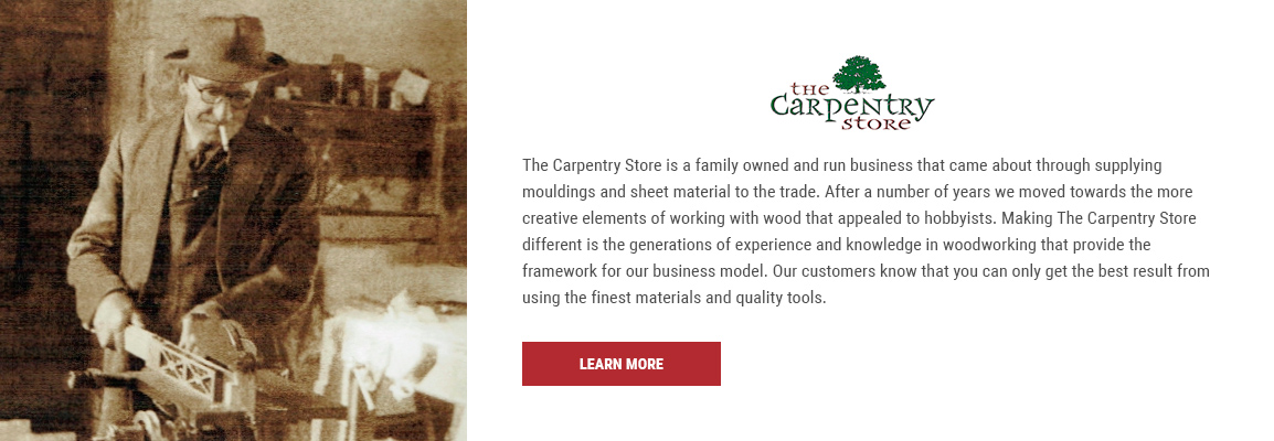 The Carpentry Store is a family owned and run business that came about through supplying mouldings and sheet material to the trade. After a number of years we moved towards the more creative elements of working with wood that appealed to hobbyists. Making The Carpentry Store different is the generations of experience and knowledge in woodworking that provide the framework for our business model. Our customers know that you can only get the best result from using the finest materials and quality tools.